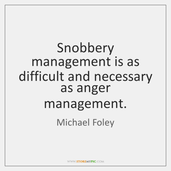 Snobbery management is as difficult and necessary as anger management.