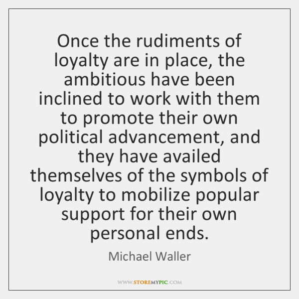 Once the rudiments of loyalty are in place, the ambitious have been ...