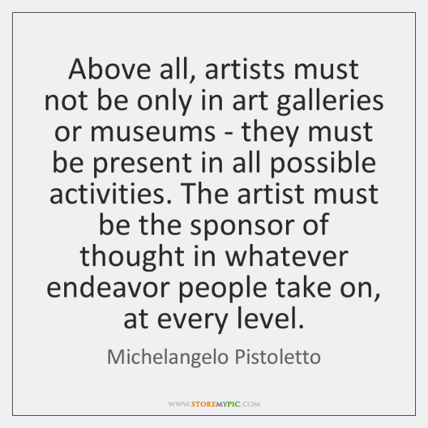 Above all, artists must not be only in art galleries or museums ...