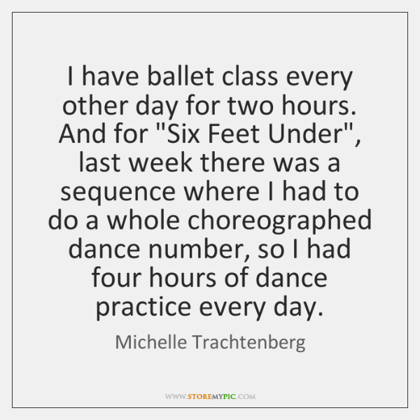 """I have ballet class every other day for two hours. And for """"..."""