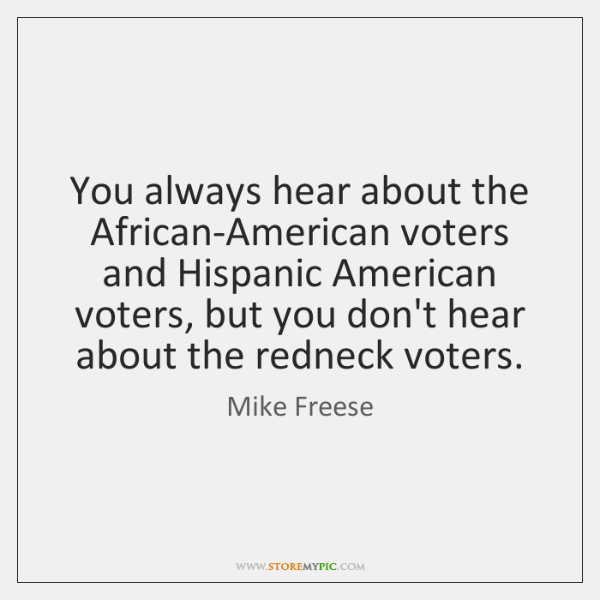 You always hear about the African-American voters and Hispanic American voters, but ...