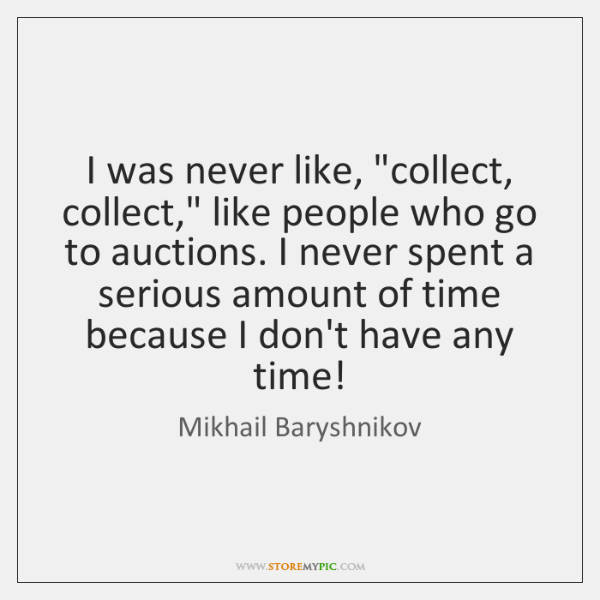 """I was never like, """"collect, collect,"""" like people who go to auctions. ..."""