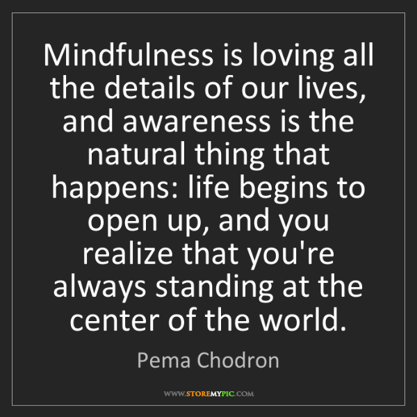 Pema Chodron: Mindfulness is loving all the details of our lives, and...