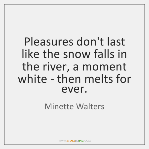 Pleasures don't last like the snow falls in the river, a moment ...