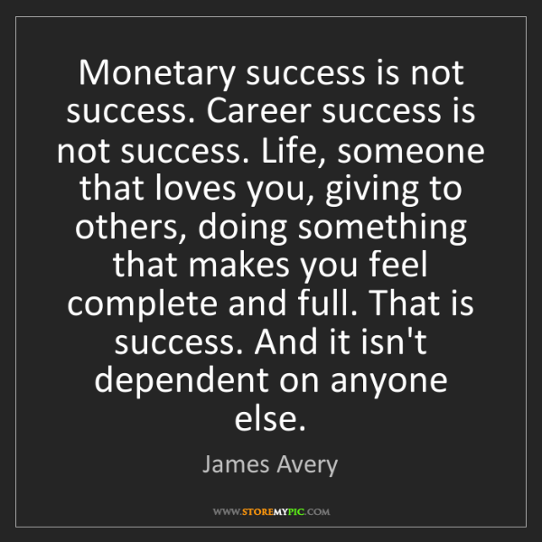 James Avery: Monetary success is not success. Career success is not...