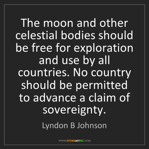 Lyndon B Johnson: The moon and other celestial bodies should be free for...
