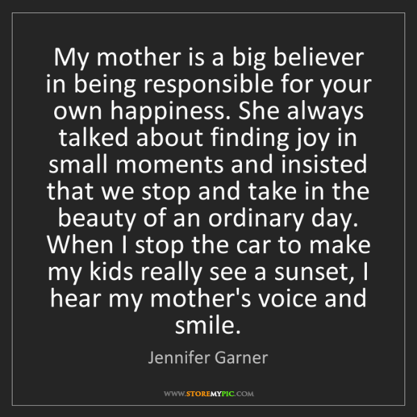 Jennifer Garner: My mother is a big believer in being responsible for...