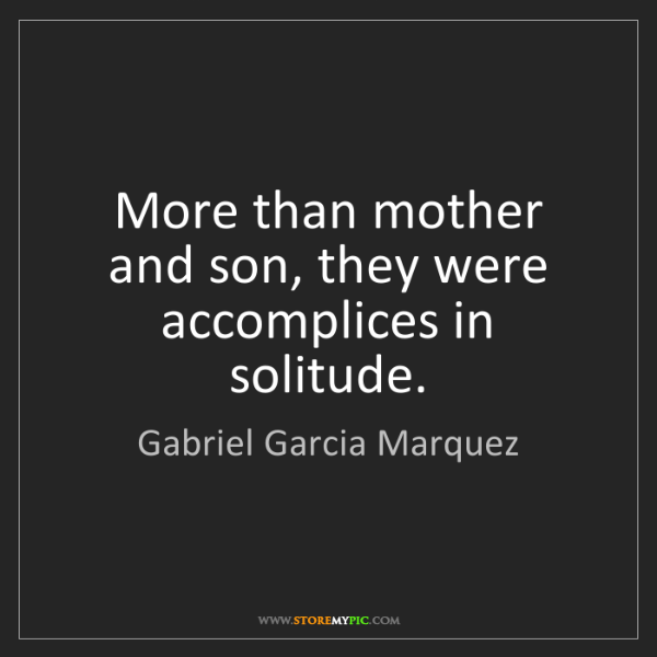 Gabriel Garcia Marquez: More than mother and son, they were accomplices in solitude.