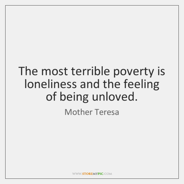 The Most Terrible Poverty Is Loneliness And The Feeling Of Being