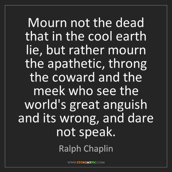 Ralph Chaplin: Mourn not the dead that in the cool earth lie, but rather...
