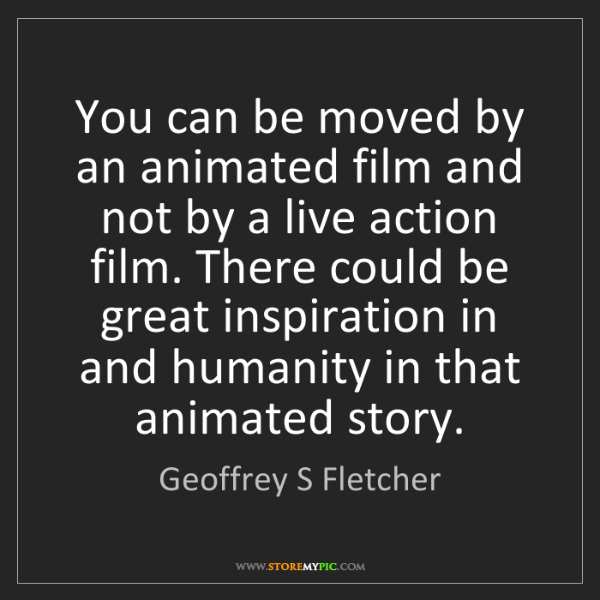 Geoffrey S Fletcher: You can be moved by an animated film and not by a live...