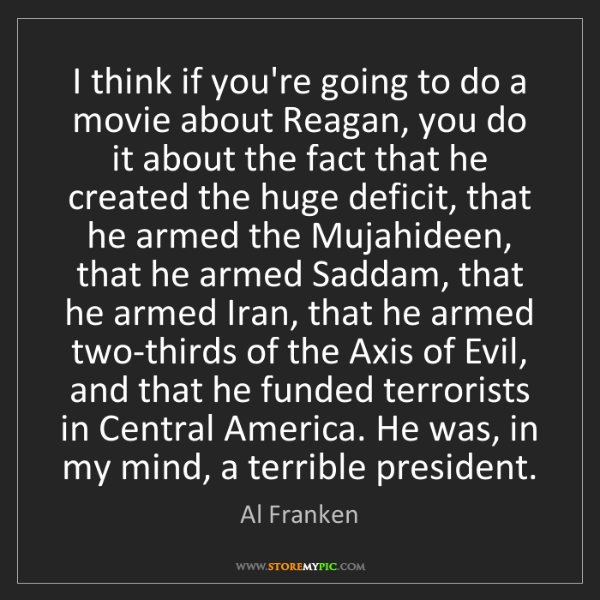 Al Franken: I think if you're going to do a movie about Reagan, you...