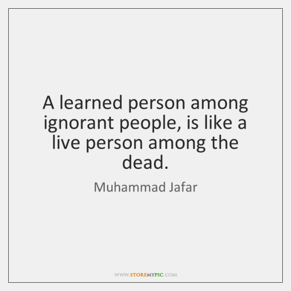 A learned person among ignorant people, is like a live person among ...