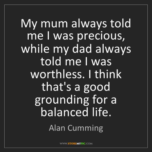 Alan Cumming: My mum always told me I was precious, while my dad always...