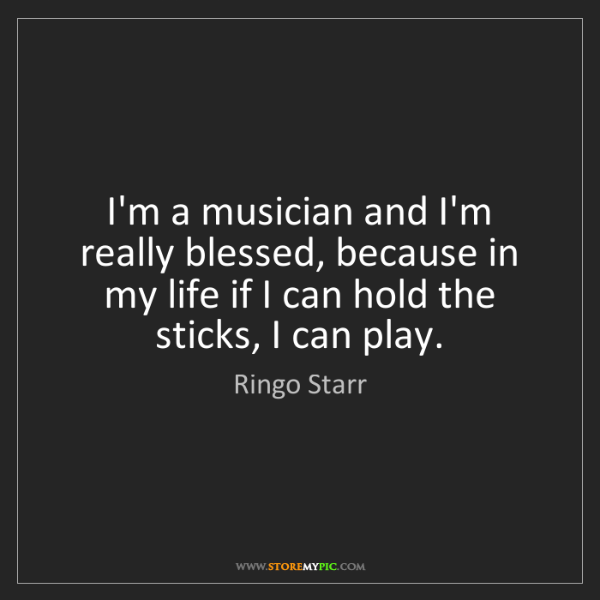 Ringo Starr: I'm a musician and I'm really blessed, because in my...