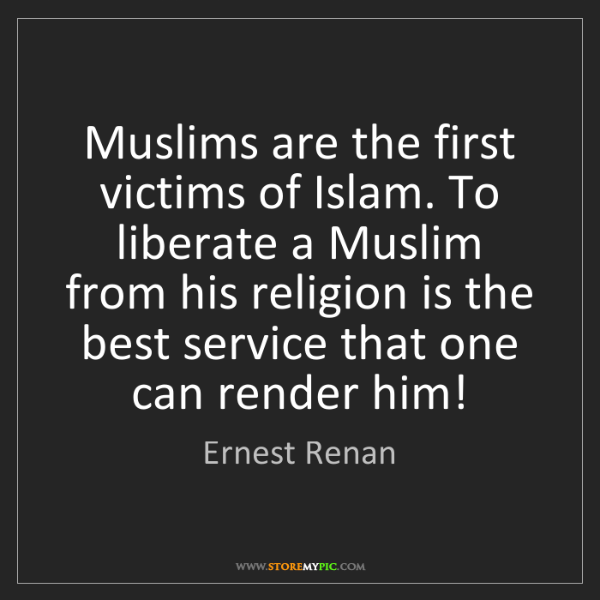 Ernest Renan: Muslims are the first victims of Islam. To liberate a...