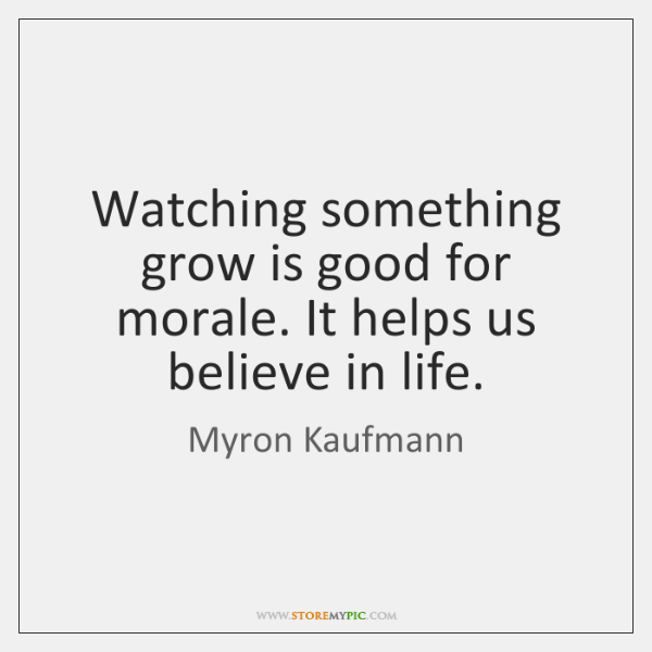 Watching something grow is good for morale. It helps us believe in ...