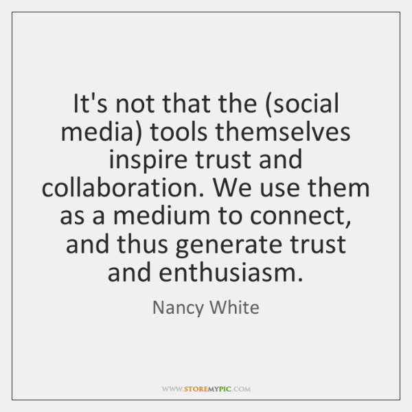 It's not that the (social media) tools themselves inspire trust and collaboration. ...