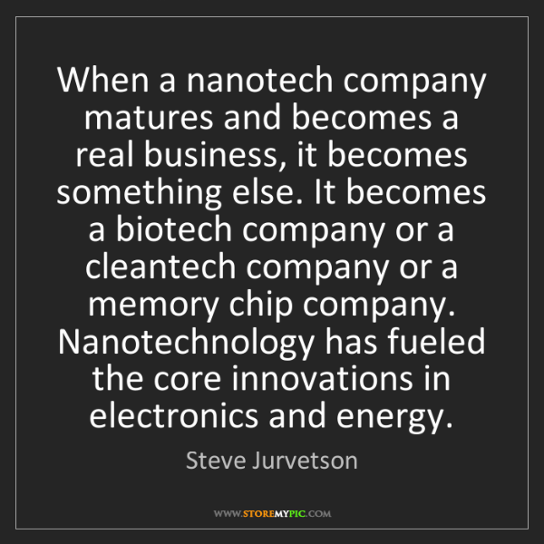 Steve Jurvetson: When a nanotech company matures and becomes a real business,...