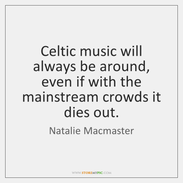 Celtic music will always be around, even if with the mainstream crowds ...