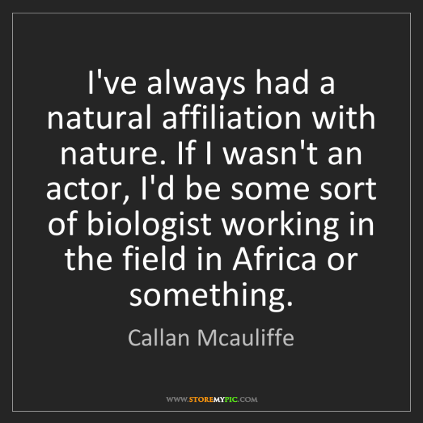 Callan Mcauliffe: I've always had a natural affiliation with nature. If...