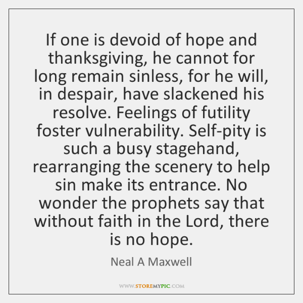 If one is devoid of hope and thanksgiving, he cannot for long ...