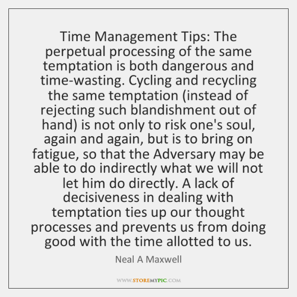 Time Management Tips: The perpetual processing of the same temptation is both ...
