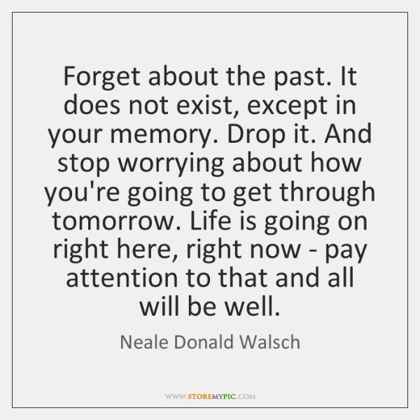 Forget About The Past It Does Not Exist Except In Your Memory
