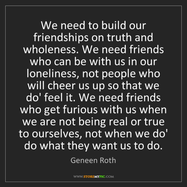 Geneen Roth: We need to build our friendships on truth and wholeness....