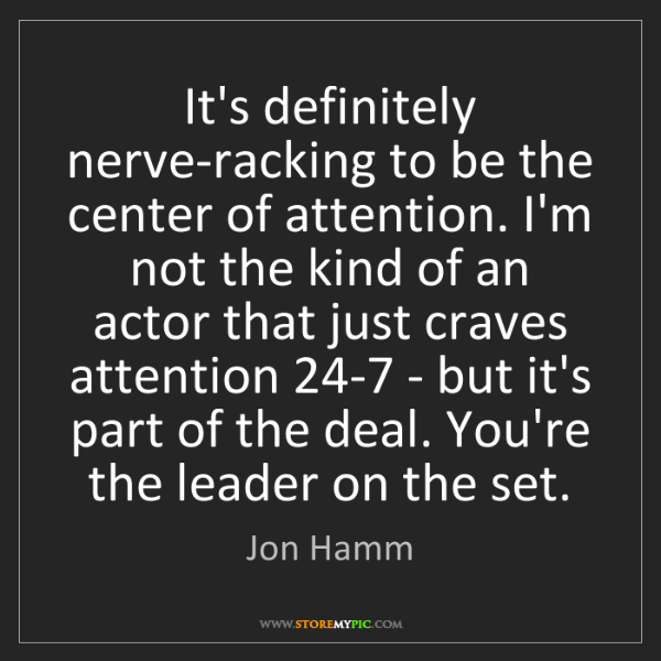 Jon Hamm: It's definitely nerve-racking to be the center of attention....