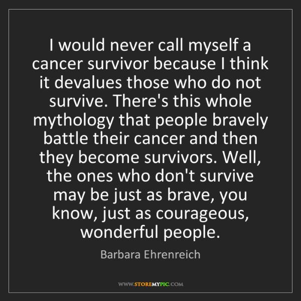 Barbara Ehrenreich: I would never call myself a cancer survivor because I...