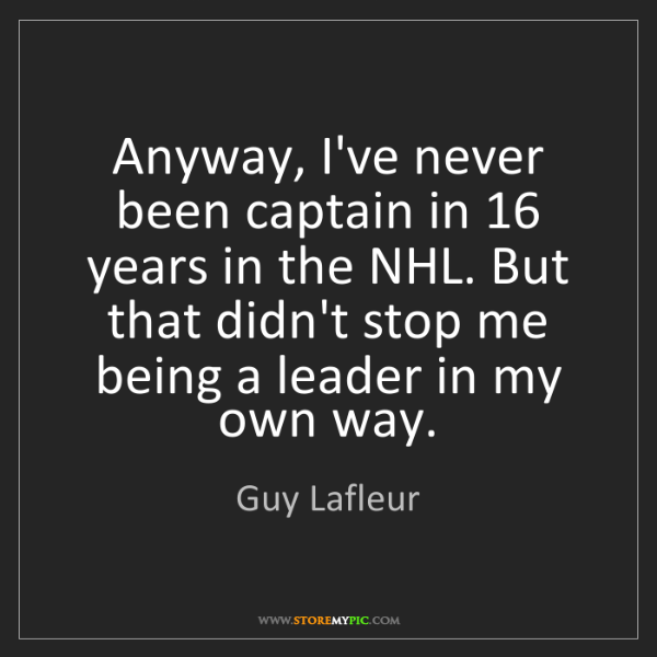 Guy Lafleur: Anyway, I've never been captain in 16 years in the NHL....
