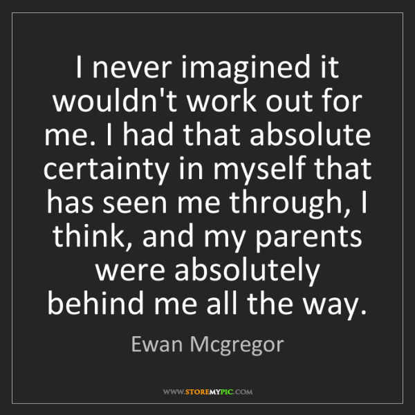 Ewan Mcgregor: I never imagined it wouldn't work out for me. I had that...