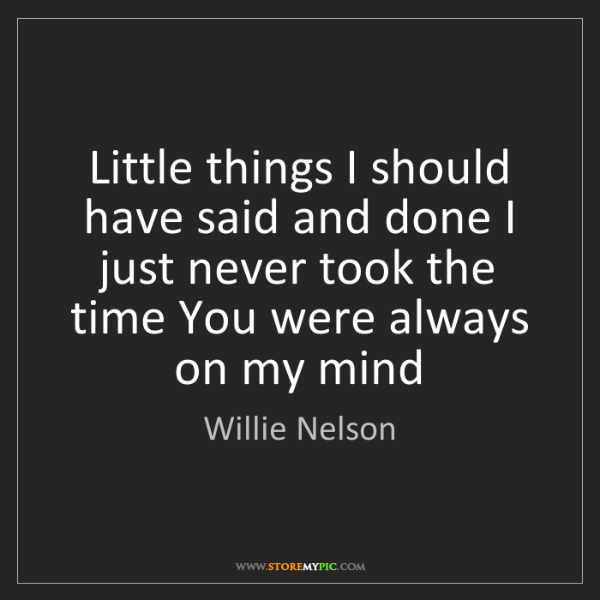 Willie Nelson: Little things I should have said and done I just never...