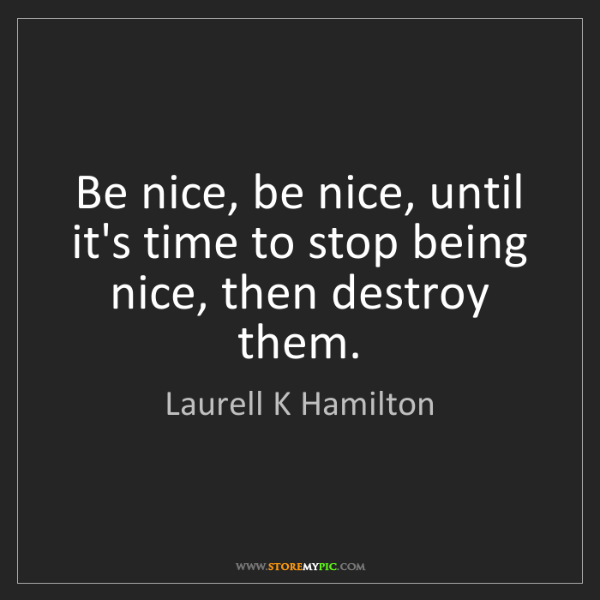 Laurell K Hamilton Be Nice Be Nice Until Its Time To Stop Being