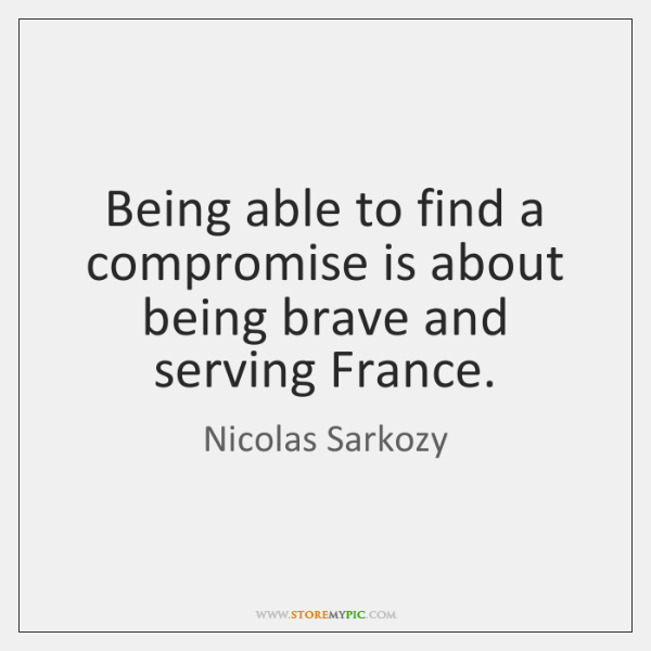Being able to find a compromise is about being brave and serving ...