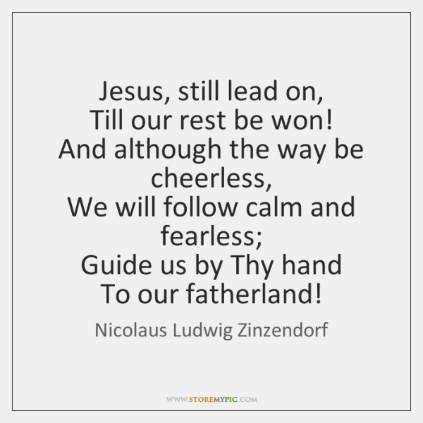 Jesus, still lead on,   Till our rest be won!   And although the ...