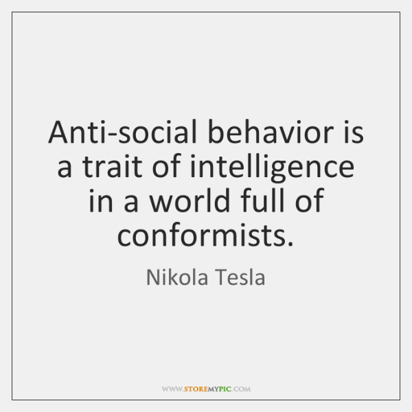 Anti-social behavior is a trait of intelligence in a world full of ...