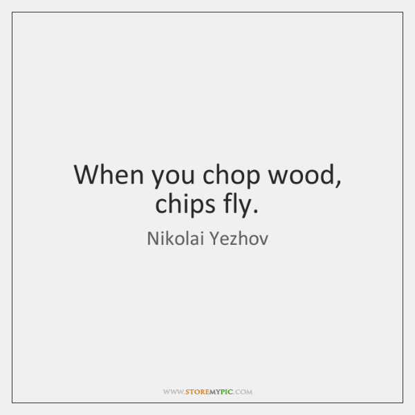 When you chop wood, chips fly.