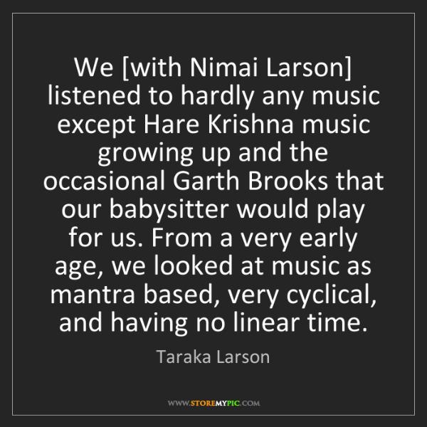 Taraka Larson: We [with Nimai Larson] listened to hardly any music except...