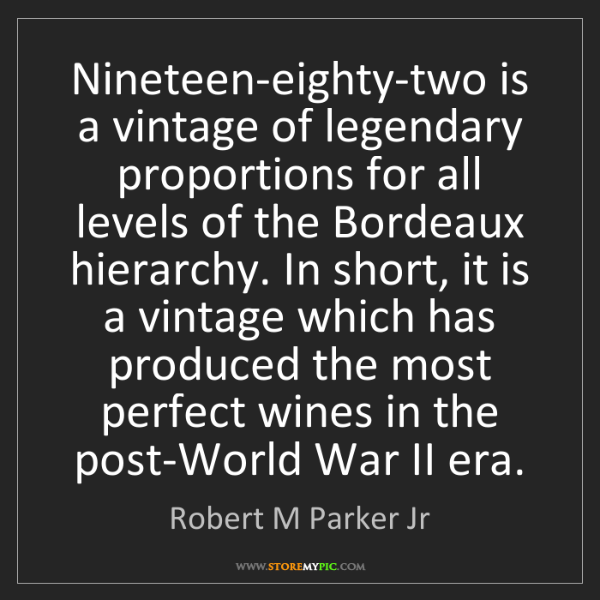 Robert M Parker Jr: Nineteen-eighty-two is a vintage of legendary proportions...