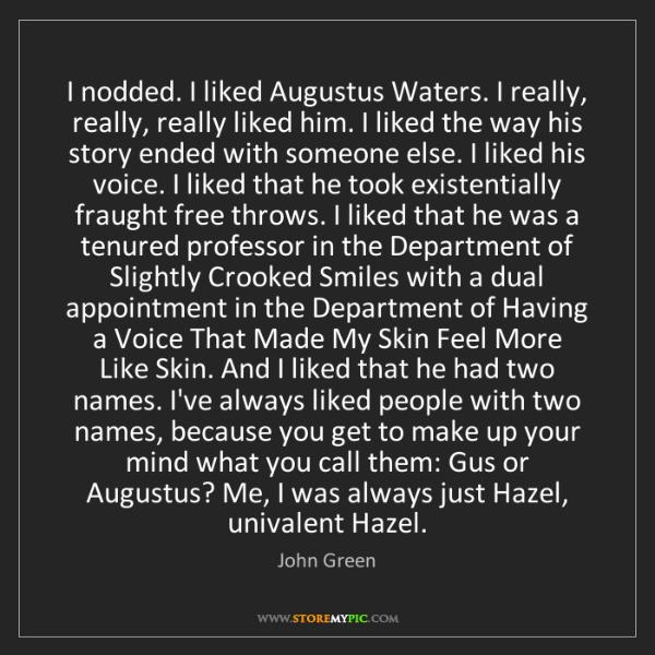 John Green: I nodded. I liked Augustus Waters. I really, really,...