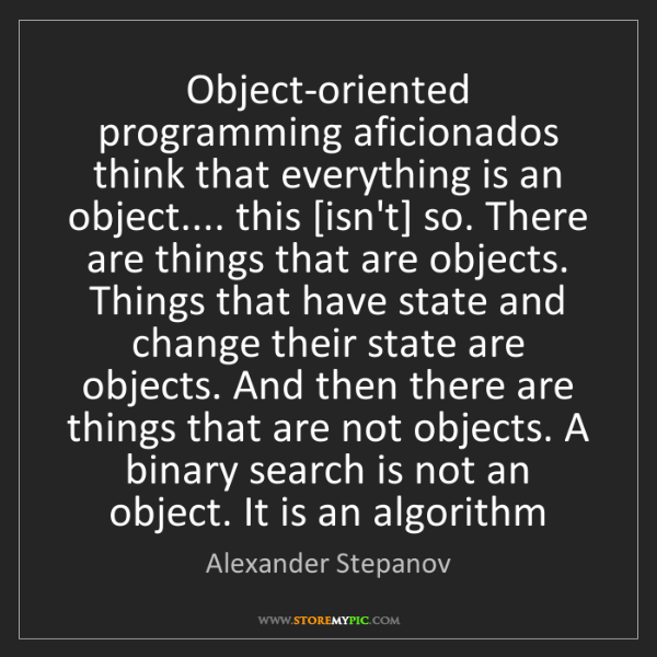 Alexander Stepanov: Object-oriented programming aficionados think that everything...