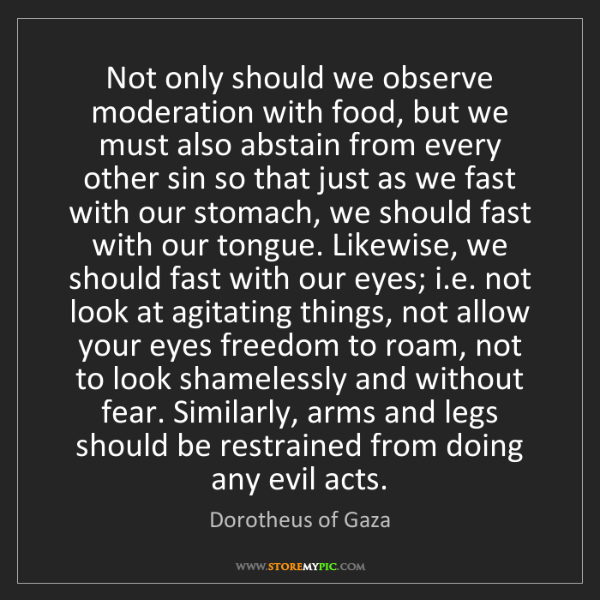 Dorotheus of Gaza: Not only should we observe moderation with food, but...