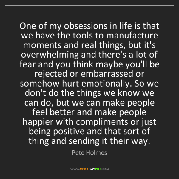Pete Holmes: One of my obsessions in life is that we have the tools...