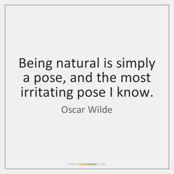 Being natural is simply a pose, and the most irritating pose I ...