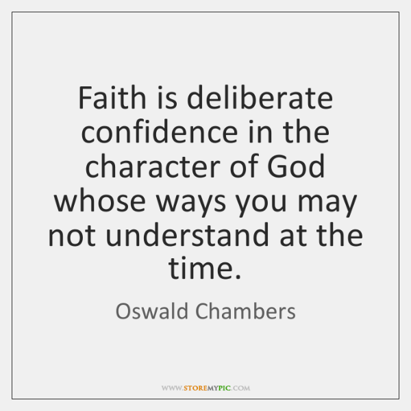 Faith is deliberate confidence in the character of God whose ways you ...