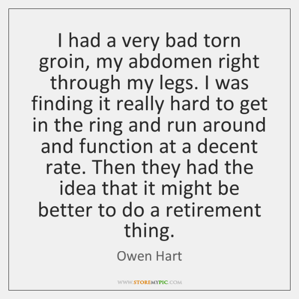 I had a very bad torn groin, my abdomen right through my ...