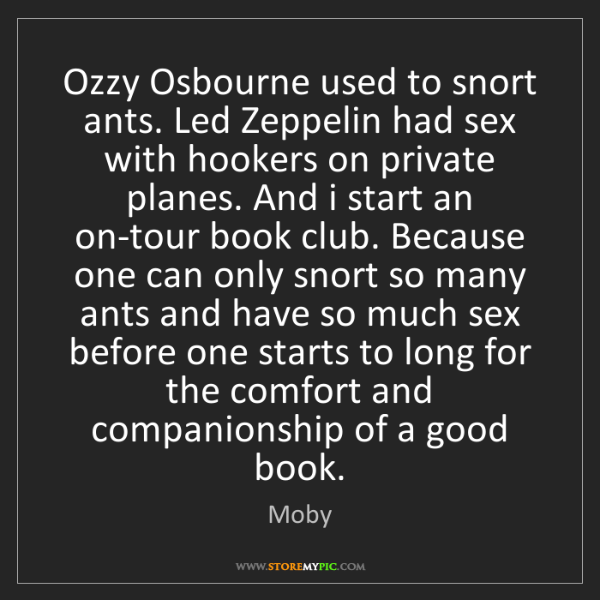 Moby: Ozzy Osbourne used to snort ants. Led Zeppelin had sex...