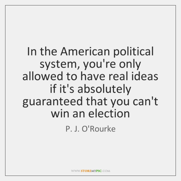 In the American political system, you're only allowed to have real ideas ...